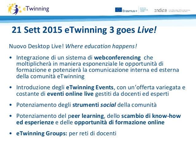 21 Sett 2015 eTwinning 3 goes Live! Nuovo Desktop Live! Where education happens! • Integrazione di un sistema di webconfer...