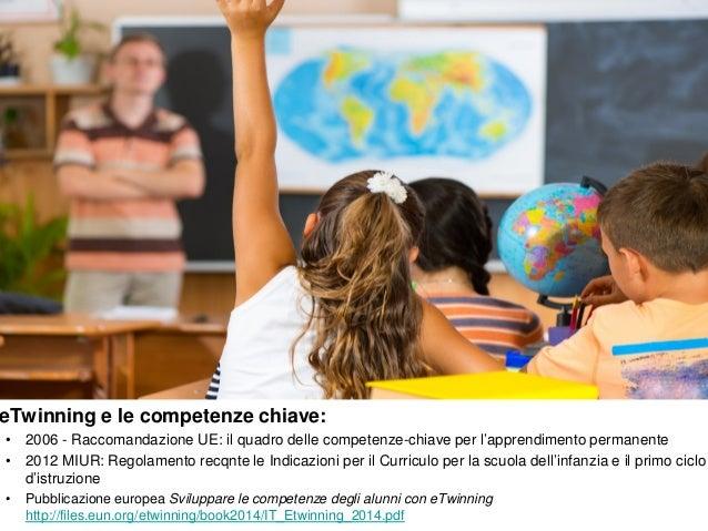 eTwinning e le competenze chiave: • 2006 - Raccomandazione UE: il quadro delle competenze-chiave per l'apprendimento perma...