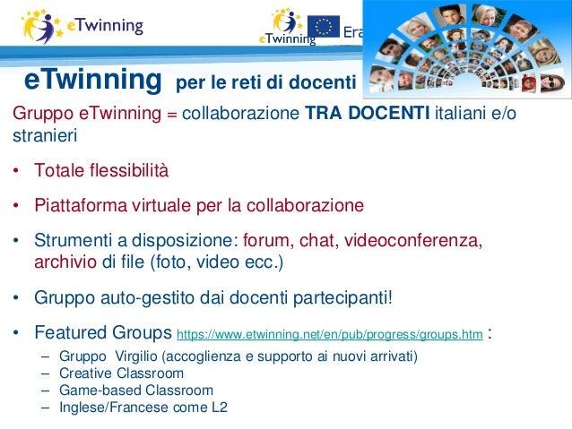 Gruppo eTwinning = collaborazione TRA DOCENTI italiani e/o stranieri • Totale flessibilità • Piattaforma virtuale per la c...