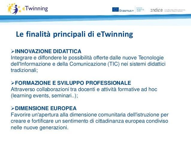 Le finalità principali di eTwinning INNOVAZIONE DIDATTICA Integrare e diffondere le possibilità offerte dalle nuove Tecno...