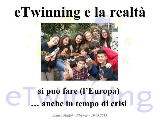 eTwinning e la realtàsi può fare (l'Europa)… anche in tempo di crisiLaura Maffei – Firenze – 10.05.2013