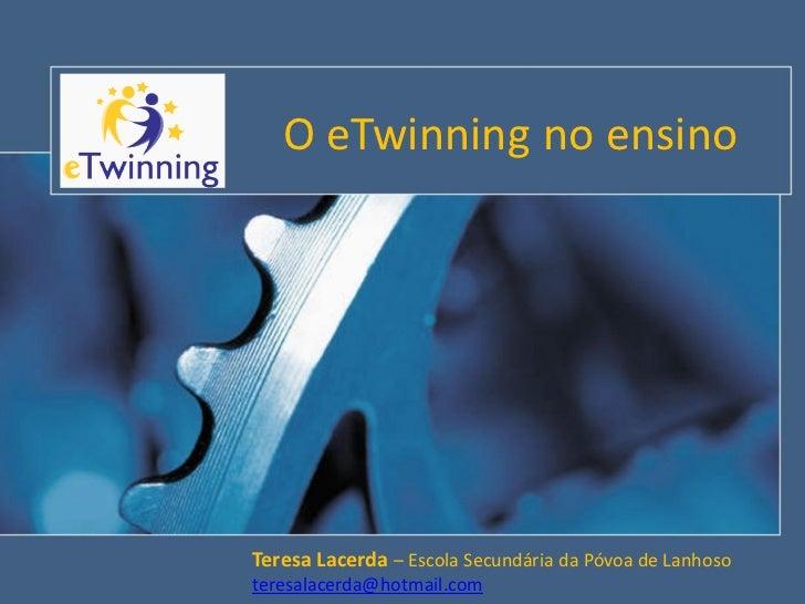 O eTwinning no ensinoTeresa Lacerda – Escola Secundária da Póvoa de Lanhosoteresalacerda@hotmail.com