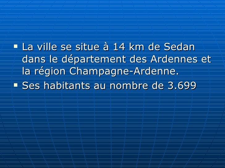 <ul><li>La ville se situe à 14km de Sedan dans le département des Ardennes et la région Champagne-Ardenne.  </li></ul><ul...