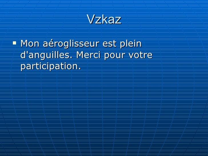 Vzkaz <ul><li>Mon aéroglisseur est plein d'anguilles . Merci pour votre  participation .  </li></ul>