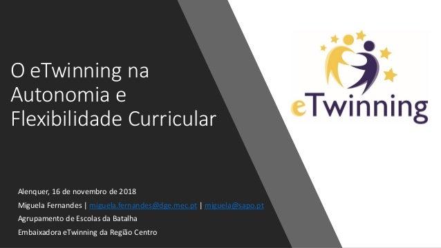 O eTwinning na Autonomia e Flexibilidade Curricular Alenquer, 16 de novembro de 2018 Miguela Fernandes   miguela.fernandes...