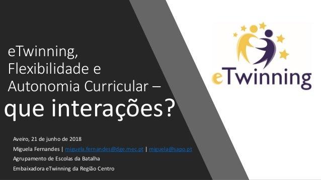 eTwinning, Flexibilidade e Autonomia Curricular – Aveiro, 21 de junho de 2018 Miguela Fernandes | miguela.fernandes@dge.me...