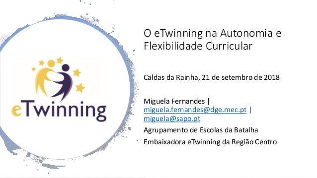 O eTwinning na Autonomia e Flexibilidade Curricular Caldas da Rainha, 21 de setembro de 2018 Miguela Fernandes | miguela.f...