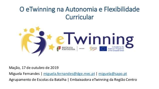 O eTwinning na Autonomia e Flexibilidade Curricular Mação, 17 de outubro de 2019 Miguela Fernandes | miguela.fernandes@dge...