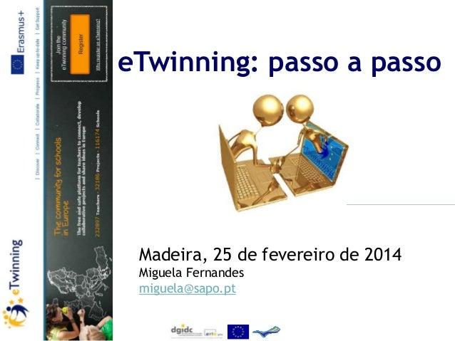 eTwinning: passo a passo  Madeira, 25 de fevereiro de 2014 Miguela Fernandes miguela@sapo.pt