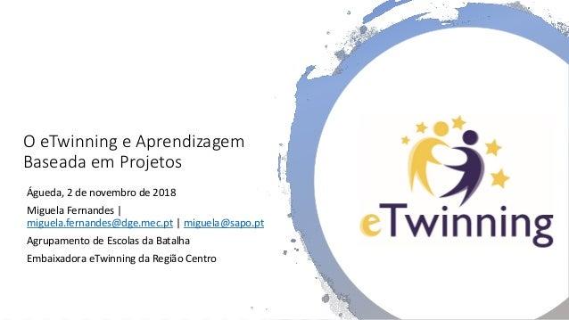 O eTwinning e Aprendizagem Baseada em Projetos Águeda, 2 de novembro de 2018 Miguela Fernandes | miguela.fernandes@dge.mec...