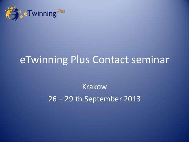 eTwinning Plus Contact seminar Krakow 26 – 29 th September 2013