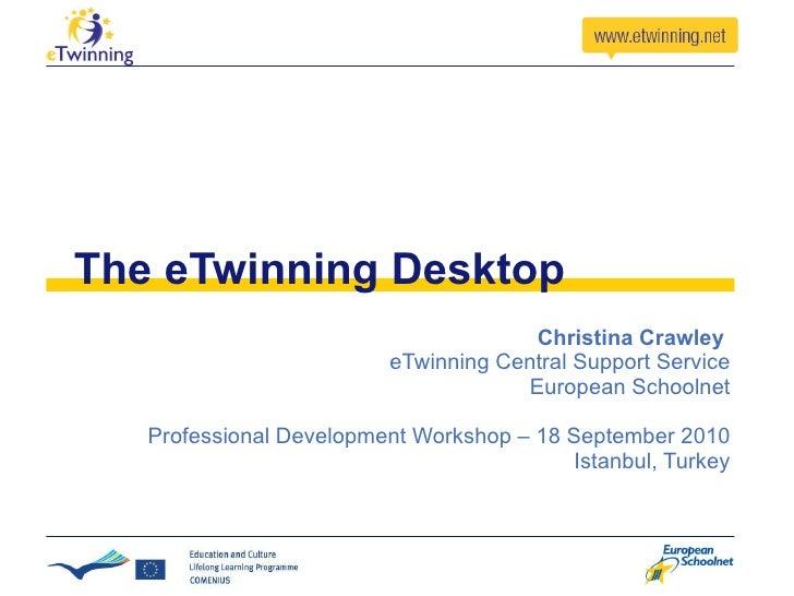 The eTwinning Desktop Christina Crawley  eTwinning Central Support Service European Schoolnet Professional Development Wor...