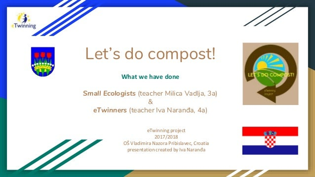 Let's do compost! What we have done Small Ecologists (teacher Milica Vadlja, 3a) & eTwinners (teacher Iva Naranđa, 4a) eTw...