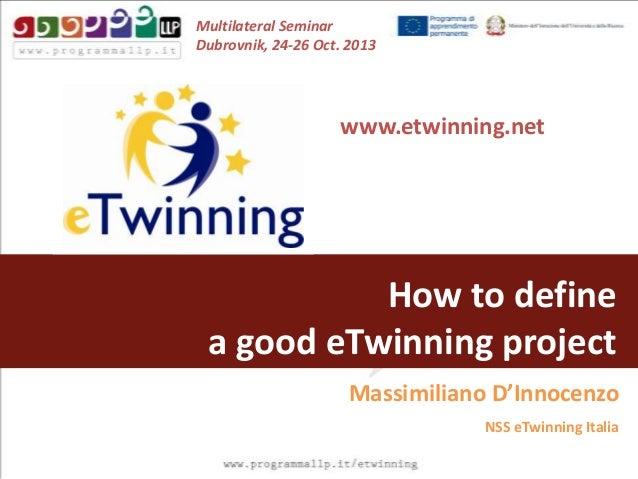 Multilateral Seminar Dubrovnik, 24-26 Oct. 2013  www.etwinning.net  How to define a good eTwinning project Massimiliano D'...
