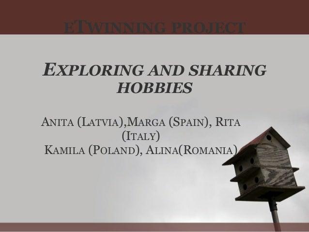 ETWINNING PROJECT EXPLORING AND SHARING HOBBIES ANITA (LATVIA),MARGA (SPAIN), RITA (ITALY) KAMILA (POLAND), ALINA(ROMANIA)
