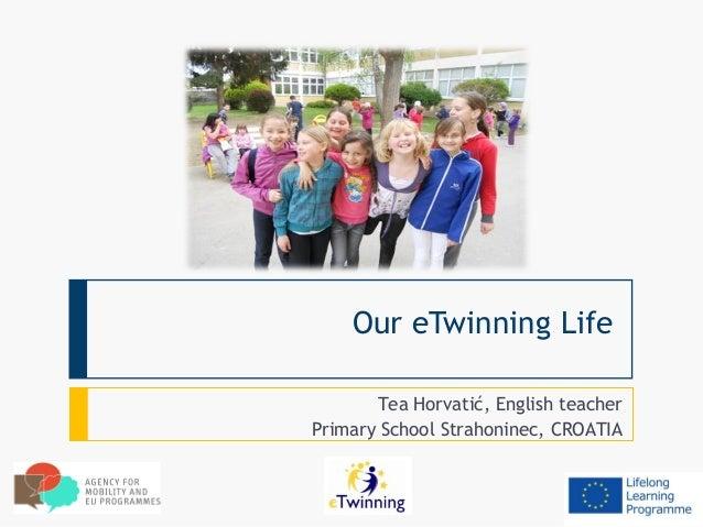 Our eTwinning Life       Tea Horvatić, English teacherPrimary School Strahoninec, CROATIA