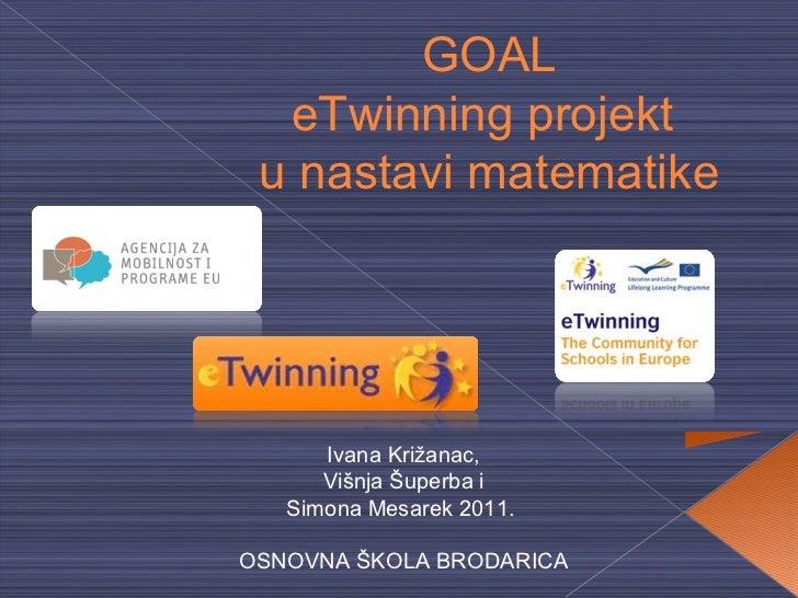 GOAL  eTwinning projekt u nastavi matematike      Ivana Križanac,      Višnja Šuperba i   Simona Mesarek 2011.OSNOVNA ŠKOL...
