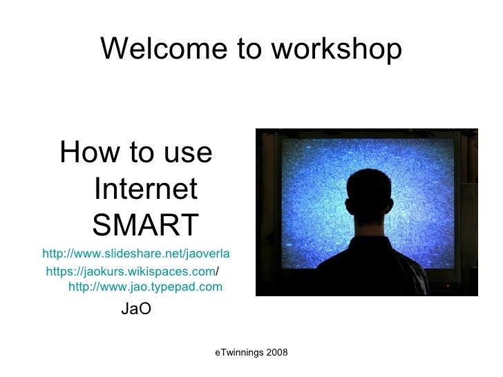 Welcome to workshop <ul><li>How to use Internet SMART </li></ul><ul><li>http://www.slideshare.net/jaoverla </li></ul><ul><...