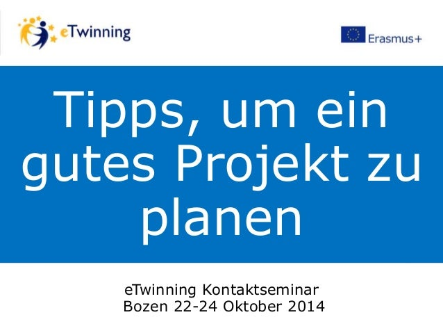 Tipps, um ein gutes Projekt zu planen eTwinning Kontaktseminar Bozen 22-24 Oktober 2014