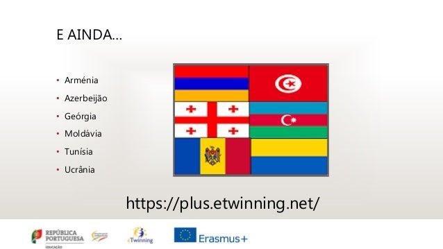 E AINDA… • Arménia • Azerbeijão • Geórgia • Moldávia • Tunísia • Ucrânia https://plus.etwinning.net/