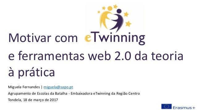 Miguela Fernandes | miguela@sapo.pt Agrupamento de Escolas da Batalha - Embaixadora eTwinning da Região Centro Tondela, 18...