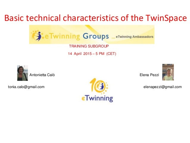 Basic technical characteristics of the TwinSpace TRAINING SUBGROUP 14 April 2015 – 5 PM (CET) Antonietta Calò Elena Pezzi ...