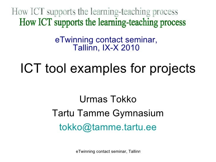 ICT tool examples for projects Urmas Tokko Tartu Tamme Gymnasium [email_address] How ICT supports the learning-teaching pr...