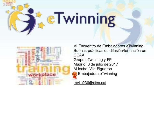 VI Encuentro de Embajadores eTwinning Buenas prácticas de difusión/formación en CCAA Grupo eTwinning y FP Madrid, 3 de jul...