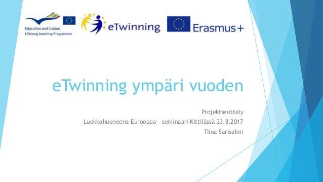 eTwinning ympäri vuoden Projektiesittely Luokkahuoneena Eurooppa – seminaari Kittilässä 23.8.2017 Tiina Sarisalmi