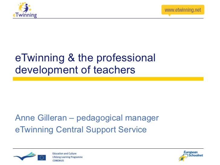 eTwinning & the professional development of teachers Anne Gilleran – pedagogical manager eTwinning Central Support Service
