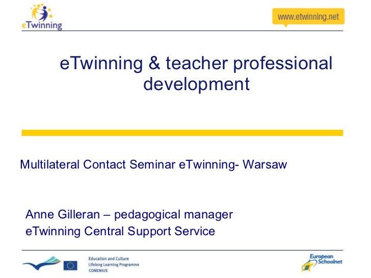 eTwinning & teacher professional development Anne Gilleran – pedagogical manager eTwinning Central Support Service Multila...