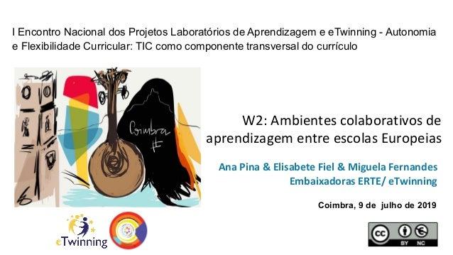 W2: Ambientes colaborativos de aprendizagem entre escolas Europeias Ana Pina & Elisabete Fiel & Miguela Fernandes Embaixad...