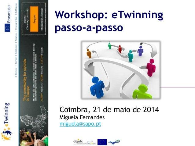 Workshop: eTwinning passo-a-passo Coimbra, 21 de maio de 2014 Miguela Fernandes miguela@sapo.pt