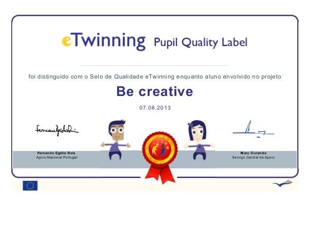 foi distinguido com o Selo de Qualidade eTwinning enquanto aluno envolvido no projeto Be creative 07.08.2013 Fernando Egíd...