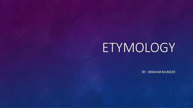 ETYMOLOGY BY : IBRAHIM MUNEER