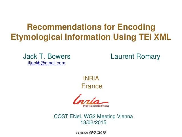 Recommendations for Encoding Etymological Information Using TEI XML Laurent Romary INRIA France Jack T. Bowers iljackb@gma...