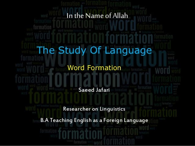 In the Name of Allah The Study Of Language Word Formation Saeed Jafari Researcher on Linguistics B.A Teaching English as a...