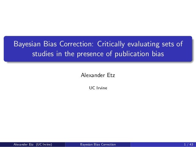Bayesian Bias Correction: Critically evaluating sets of studies in the presence of publication bias Alexander Etz UC Irvin...