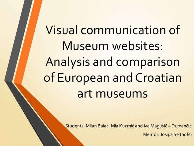 Visual communication of Museum websites: Analysis and comparison of European and Croatian art museums Students: Milan Bala...