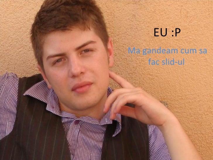 EU :P Ma gandeam cum sa fac slid-ul
