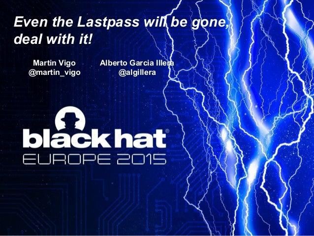 Even the Lastpass will be gone, deal with it! Martin Vigo @martin_vigo Alberto Garcia Illera @algillera