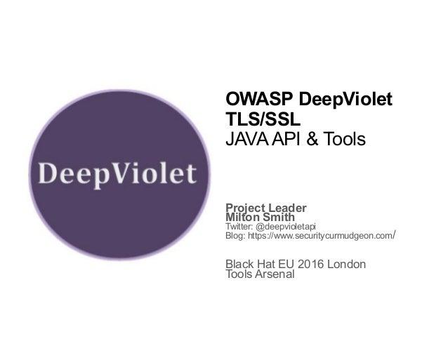 OWASP DeepViolet TLS/SSL JAVA API & Tools Project Leader Milton Smith Twitter: @deepvioletapi Blog: https://www.securitycu...