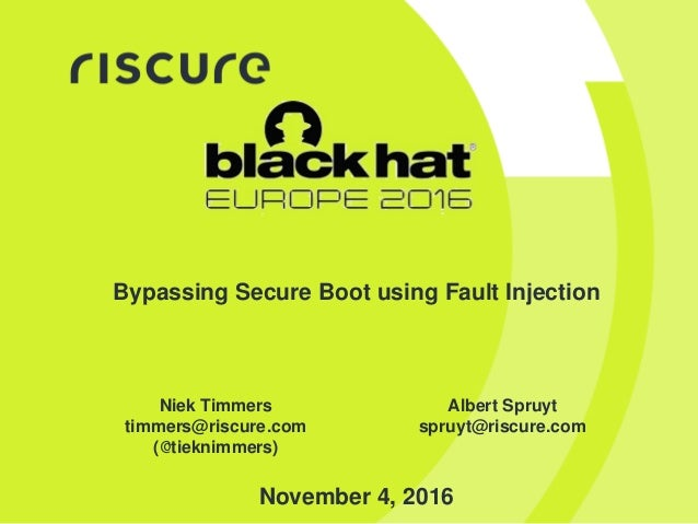 Bypassing Secure Boot using Fault Injection Niek Timmers timmers@riscure.com (@tieknimmers) Albert Spruyt spruyt@riscure.c...
