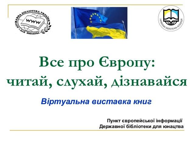 Все про Європу: читай, слухай, дізнавайся Віртуальна виставка книг Пункт європейської інформації Державної бібліотеки для ...
