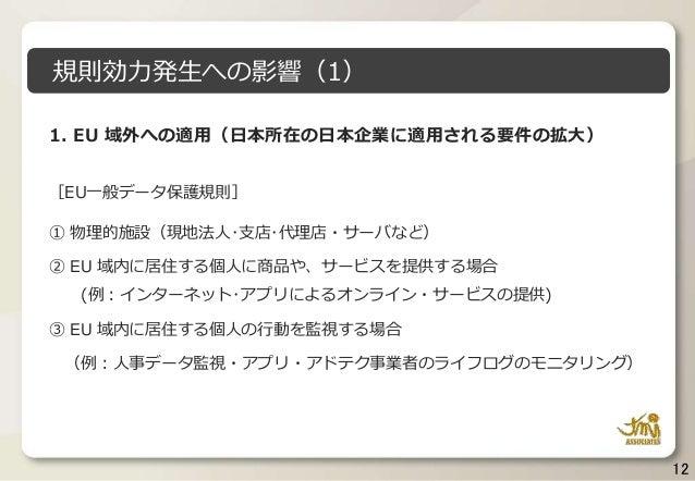 12 1. EU 域外への適用(日本所在の日本企業に適用される要件の拡大) [EU一般データ保護規則] ① 物理的施設(現地法人・支店・代理店・サーバなど) ② EU 域内に居住する個人に商品や、サービスを提供する場合 (例:インターネット・ア...