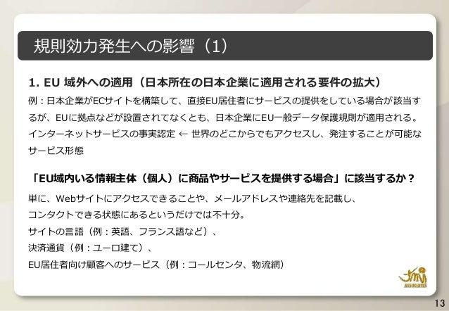 13 1. EU 域外への適用(日本所在の日本企業に適用される要件の拡大) 例:日本企業がECサイトを構築して、直接EU居住者にサービスの提供をしている場合が該当す るが、EUに拠点などが設置されてなくとも、日本企業にEU一般データ保護規則が適...