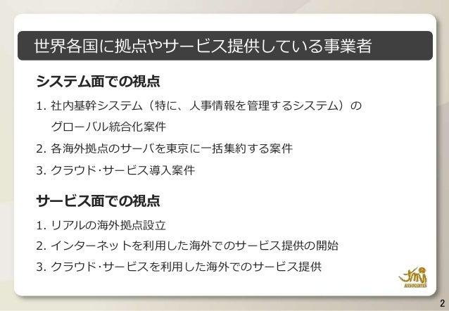 2 システム面での視点 1. 社内基幹システム(特に、人事情報を管理するシステム)の グローバル統合化案件 2. 各海外拠点のサーバを東京に一括集約する案件 3. クラウド・サービス導入案件 サービス面での視点 1. リアルの海外拠点設立 2....