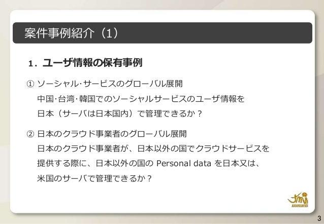 3 1.ユーザ情報の保有事例 ① ソーシャル・サービスのグローバル展開 中国・台湾・韓国でのソーシャルサービスのユーザ情報を 日本(サーバは日本国内)で管理できるか? ② 日本のクラウド事業者のグローバル展開 日本のクラウド事業者が、日本以外の...