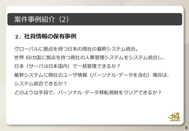 4 2.社員情報の保有事例 グローバルに拠点を持つ日本の商社の基幹システム統合。 世界 60カ国に拠点を持つ商社の人事管理システムをシステム統合し、 日本(サーバは日本国内)で一括管理できるか? 基幹システムに商社のユーザ情報(パーソナル・デー...