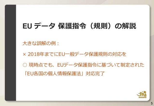 5 EU データ 保護指令(規則)の解説 大きな誤解の例: × 2018年までにEU一般データ保護規則の対応を ○ 現時点でも、EUデータ保護指令に基づいて制定された 「EU各国の個人情報保護法」対応完了